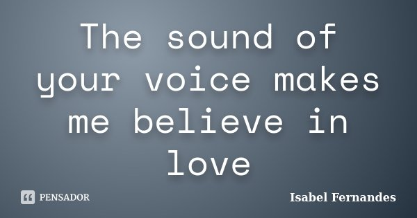 The sound of your voice makes me believe in love... Frase de Isabel Fernandes.