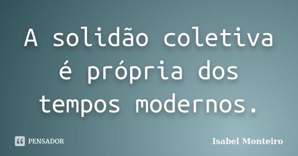 A solidão coletiva é própria dos tempos modernos.... Frase de Isabel Monteiro.