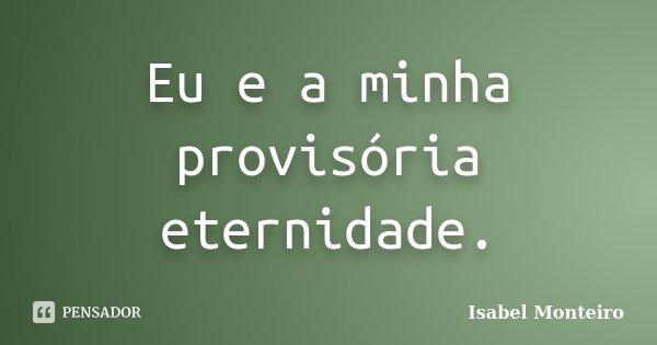 Eu e a minha provisória eternidade.... Frase de Isabel Monteiro.