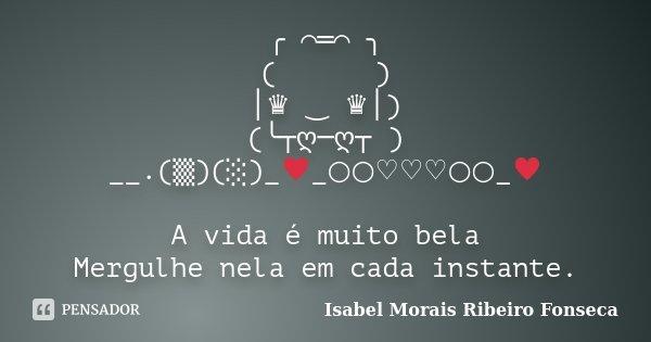 ╭*⌒═⌒*╮ (///\\\) │♛ ‿ ♛│) (╰┬ღ─ღ┬ ) __.(▒)(░)_♥_○○♡♡♡○○_♥ A vida é muito bela Mergulhe nela em cada instante.... Frase de Isabel Morais Ribeiro Fonseca.