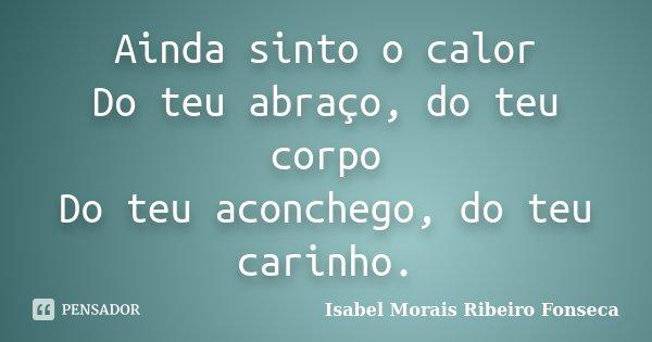 Ainda sinto o calor Do teu abraço, do teu corpo Do teu aconchego, do teu carinho.... Frase de Isabel Morais Ribeiro Fonseca.