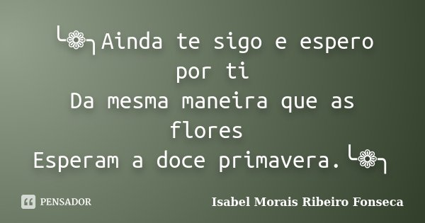 ╰❁╮Ainda te sigo e espero por ti Da mesma maneira que as flores Esperam a doce primavera.╰❁╮... Frase de Isabel Morais Ribeiro Fonseca.