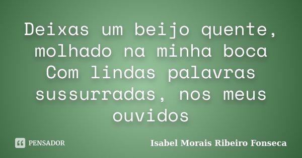 Deixas um beijo quente, molhado na minha boca Com lindas palavras sussurradas, nos meus ouvidos... Frase de Isabel Morais Ribeiro Fonseca.