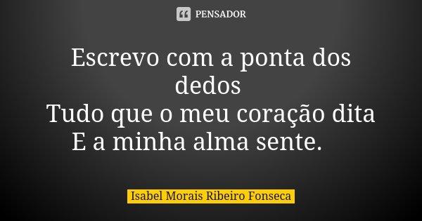 Escrevo com a ponta dos dedos Tudo que o meu coração dita E a minha alma sente.🍒... Frase de Isabel Morais Ribeiro Fonseca.