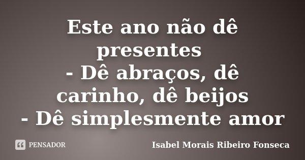 Este ano não dê presentes - Dê abraços, dê carinho, dê beijos - Dê simplesmente amor... Frase de Isabel Morais Ribeiro Fonseca.