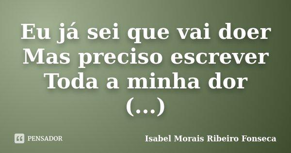 Eu já sei que vai doer Mas preciso escrever Toda a minha dor (...)... Frase de Isabel Morais Ribeiro Fonseca.