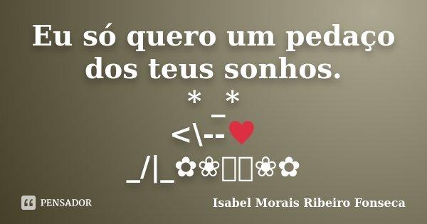 Eu só quero um pedaço dos teus sonhos. * _* <\--♥ _/|_✿❀༺༻❀✿... Frase de Isabel Morais Ribeiro Fonseca.