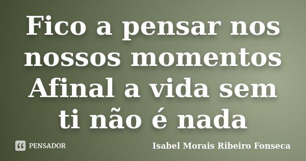 Fico a pensar nos nossos momentos Afinal a vida sem ti não é nada... Frase de Isabel Morais Ribeiro Fonseca.