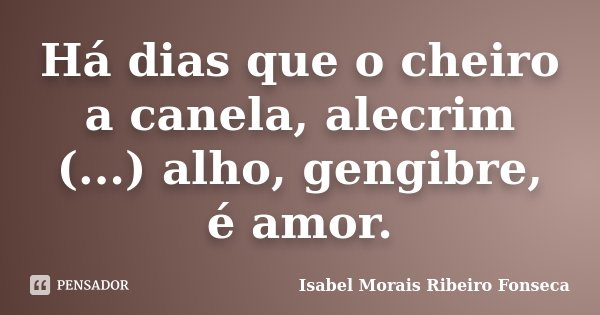 Há dias que o cheiro a canela, alecrim (...) alho, gengibre, é amor.... Frase de Isabel Morais Ribeiro Fonseca.