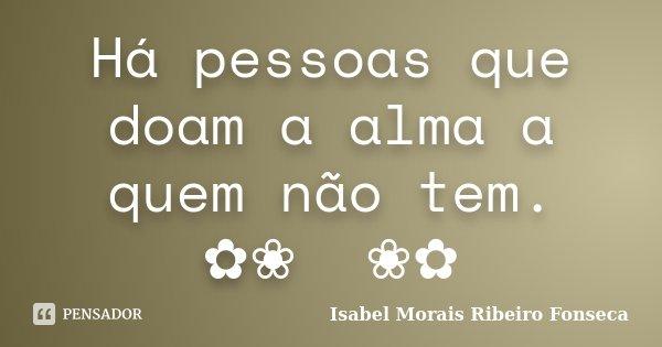 Há pessoas que doam a alma a quem não tem. ✿❀༺༻❀✿... Frase de Isabel Morais Ribeiro Fonseca.
