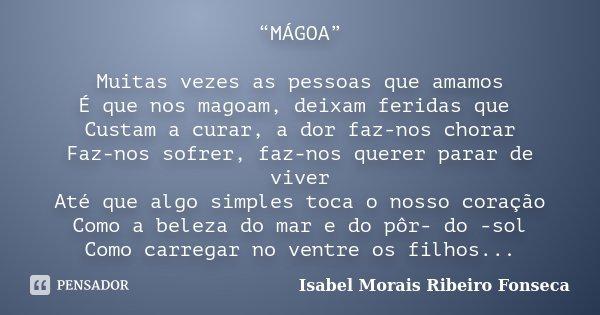 """""""MÁGOA"""" Muitas vezes as pessoas que amamos É que nos magoam, deixam feridas que Custam a curar, a dor faz-nos chorar Faz-nos sofrer, faz-nos querer parar de viv... Frase de Isabel Morais Ribeiro Fonseca."""