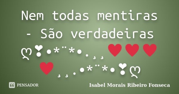Nem todas mentiras - São verdadeiras ღ❣•*¨*•.¸¸♥♥♥♥¸¸.•*¨*•❣ღ... Frase de Isabel Morais Ribeiro Fonseca.