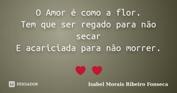 O Amor é como a flor. Tem que ser regado para não secar E acariciada para não morrer. ❤ ❤... Frase de Isabel Morais Ribeiro Fonseca.