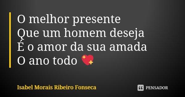 O melhor presente Que um homem deseja É o amor da sua amada O ano todo 💖... Frase de Isabel Morais Ribeiro Fonseca.