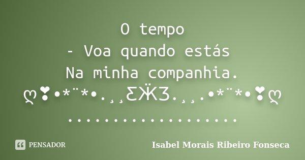 O tempo - Voa quando estás Na minha companhia. ღ❣•*¨*•.¸¸ƸӜƷ.¸¸.•*¨*•❣ღ ...................... Frase de Isabel Morais Ribeiro Fonseca.