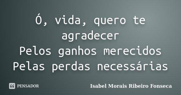 Ó, vida, quero te agradecer Pelos ganhos merecidos Pelas perdas necessárias... Frase de Isabel Morais Ribeiro Fonseca.