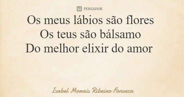 Os meus lábios são flores Os teus são bálsamo Do melhor elixir do amor... Frase de Isabel Morais Ribeiro Fonseca.