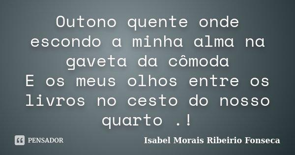 Outono quente onde escondo a minha alma na gaveta da cômoda E os meus olhos entre os livros no cesto do nosso quarto .!... Frase de Isabel Morais Ribeirio Fonseca.