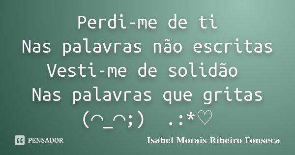 Perdi-me de ti Nas palavras não escritas Vesti-me de solidão Nas palavras que gritas (⌒_⌒;) 。.:*♡... Frase de Isabel Morais Ribeiro Fonseca.