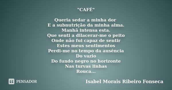 """""""CAFÉ"""" Queria sedar a minha dor E a subnutrição da minha alma. Manhã intensa esta. Que senti a dilacerar-me o peito Onde não fui capaz de sentir Estes... Frase de Isabel Morais Ribeiro Fonseca."""