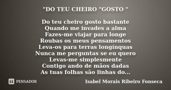 """""""DO TEU CHEIRO """"GOSTO """" Do teu cheiro gosto bastante Quando me invades a alma Fazes-me viajar para longe Roubas os meus pensamentos Leva-os para ... Frase de Isabel Morais Ribeiro Fonseca."""