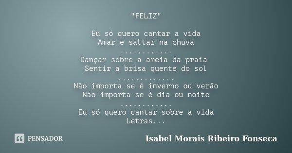 """""""FELIZ"""" Eu só quero cantar a vida Amar e saltar na chuva ............ Dançar sobre a areia da praia Sentir a brisa quente do sol ............. Não imp... Frase de Isabel Morais Ribeiro Fonseca."""