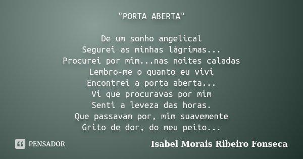 """""""PORTA ABERTA"""" De um sonho angelical Segurei as minhas lágrimas... Procurei por mim...nas noites caladas Lembro-me o quanto eu vivi Encontrei a porta ... Frase de Isabel Morais Ribeiro Fonseca."""