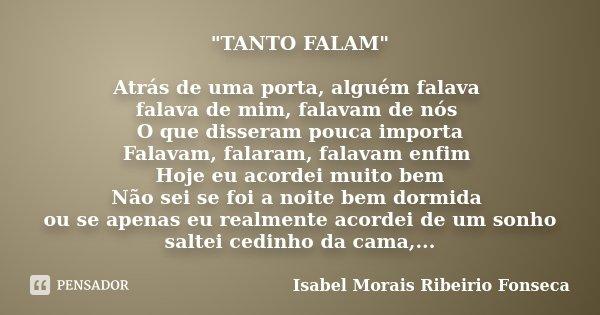 """""""TANTO FALAM"""" Atrás de uma porta, alguém falava falava de mim, falavam de nós O que disseram pouca importa Falavam, falaram, falavam enfim Hoje eu aco... Frase de Isabel Morais Ribeirio Fonseca."""