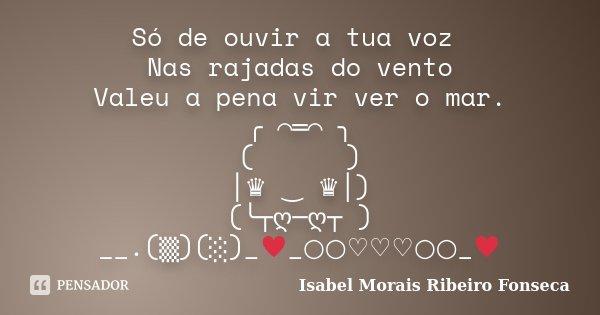 Só de ouvir a tua voz Nas rajadas do vento Valeu a pena vir ver o mar. ╭*⌒═⌒*╮ (///\\\) │♛ ‿ ♛│) (╰┬ღ─ღ┬ ) __.(▒)(░)_♥_○○♡♡♡○○_♥... Frase de Isabel Morais Ribeiro Fonseca.