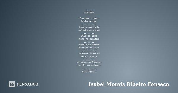 SOLIDÃO Eco das fragas Grito de dor .......... Giesta queimada solidão na serra ........ Uivo do lobo fome no caminho ........ Grutas no monte sombras escuras .... Frase de Isabel Morais Ribeiro Fonseca.