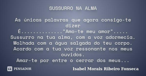 """SUSSURRO NA ALMA As únicas palavras que agora consigo-te dizer É..............""""Amo-te meu amor""""..... Sussurro na tua alma, com a voz adormecia. Molhad... Frase de Isabel Morais Ribeiro Fonseca."""