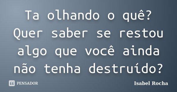 Ta olhando o quê? Quer saber se restou algo que você ainda não tenha destruído?... Frase de Isabel Rocha.