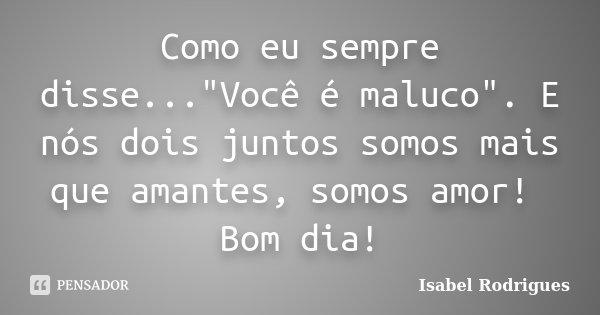 """Como eu sempre disse...""""Você é maluco"""". E nós dois juntos somos mais que amantes, somos amor! Bom dia!... Frase de Isabel Rodrigues."""