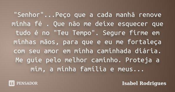 """""""Senhor""""...Peço que a cada manhã renove minha fé . Que não me deixe esquecer que tudo é no """"Teu Tempo"""". Segure firme em minhas mãos, para qu... Frase de Isabel Rodrigues."""