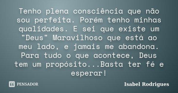 """Tenho plena consciência que não sou perfeita. Porém tenho minhas qualidades. E sei que existe um """"Deus"""" Maravilhoso que está ao meu lado, e jamais me ... Frase de Isabel Rodrigues."""