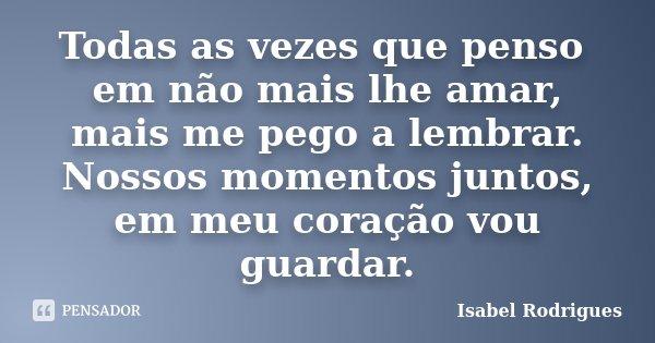 Todas as vezes que penso em não mais lhe amar, mais me pego a lembrar. Nossos momentos juntos, em meu coração vou guardar.... Frase de Isabel Rodrigues.