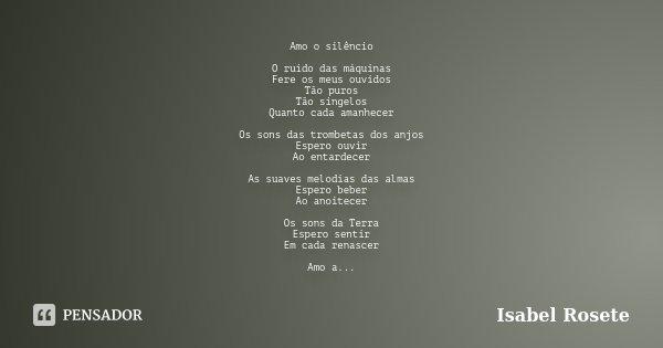 Amo o silêncio O ruído das máquinas Fere os meus ouvidos Tão puros Tão singelos Quanto cada amanhecer Os sons das trombetas dos anjos Espero ouvir Ao entardecer... Frase de Isabel Rosete.
