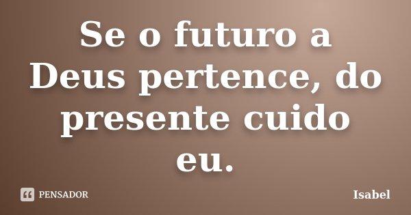 Se o futuro a Deus pertence, do presente cuido eu.... Frase de Isabel.