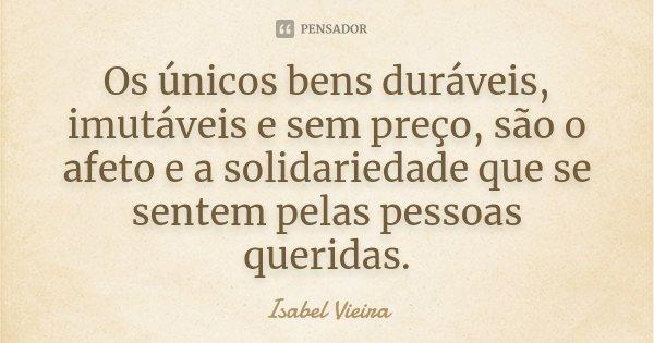 Os únicos bens duráveis, imutáveis e sem preço, são o afeto e a solidariedade que se sentem pelas pessoas queridas.... Frase de Isabel Vieira.