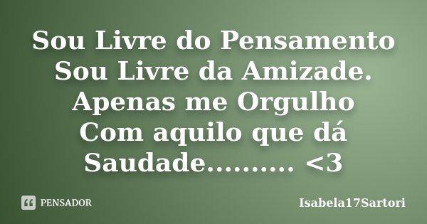 Sou Livre do Pensamento Sou Livre da Amizade. Apenas me Orgulho Com aquilo que dá Saudade.......... <3... Frase de Isabela17Sartori.