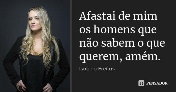Afastai de mim os homens que não sabem o que querem, amém.... Frase de Isabela Freitas.