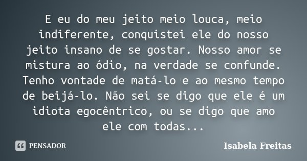 E eu do meu jeito meio louca, meio indiferente, conquistei ele do nosso jeito insano de se gostar. Nosso amor se mistura ao ódio, na verdade se confunde. Tenho ... Frase de Isabela Freitas.