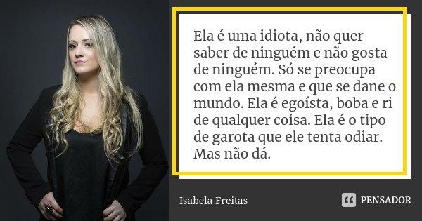 Ela é uma idiota, não quer saber de ninguém e não gosta de ninguém. Só se preocupa com ela mesma e que se dane o mundo. Ela é egoísta, boba e ri de qualquer coi... Frase de Isabela Freitas.