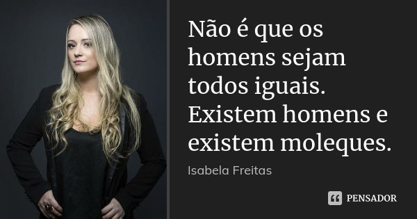 Não é que os homens sejam todos iguais. Existem homens e existem moleques.... Frase de Isabela Freitas.