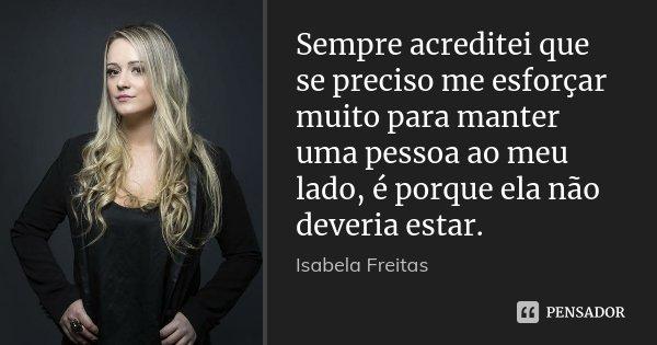 Sempre acreditei que se preciso me esforçar muito para manter uma pessoa ao meu lado, é porque ela não deveria estar.... Frase de Isabela Freitas.