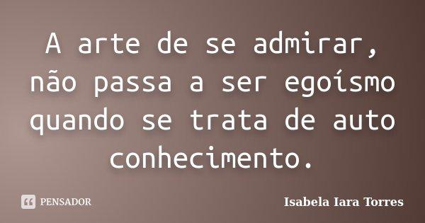 A arte de se admirar, não passa a ser egoísmo quando se trata de auto conhecimento.... Frase de Isabela Iara Torres.