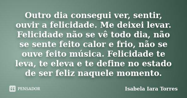 Outro dia consegui ver, sentir, ouvir a felicidade. Me deixei levar. Felicidade não se vê todo dia, não se sente feito calor e frio, não se ouve feito música. F... Frase de Isabela Iara Torres.