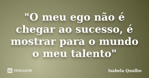 """""""O meu ego não é chegar ao sucesso, é mostrar para o mundo o meu talento""""... Frase de Isabela Qualho."""