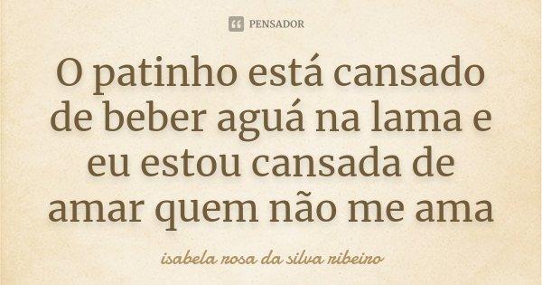 O patinho está cansado de beber aguá na lama e eu estou cansada de amar quem não mim amaa...... Frase de Isabela Rosa da Silva Ribeiro.