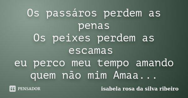 Os passáros perdem as penas Os peixes perdem as escamas eu perco meu tempo amando quem não mim Amaa...... Frase de Isabela Rosa da Silva Ribeiro.